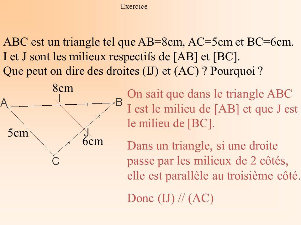 Exercice ABC est un triangle tel que AB=8cm, AC=5cm et BC=6cm. I et J sont les milieux respectifs de [AB] et [BC].